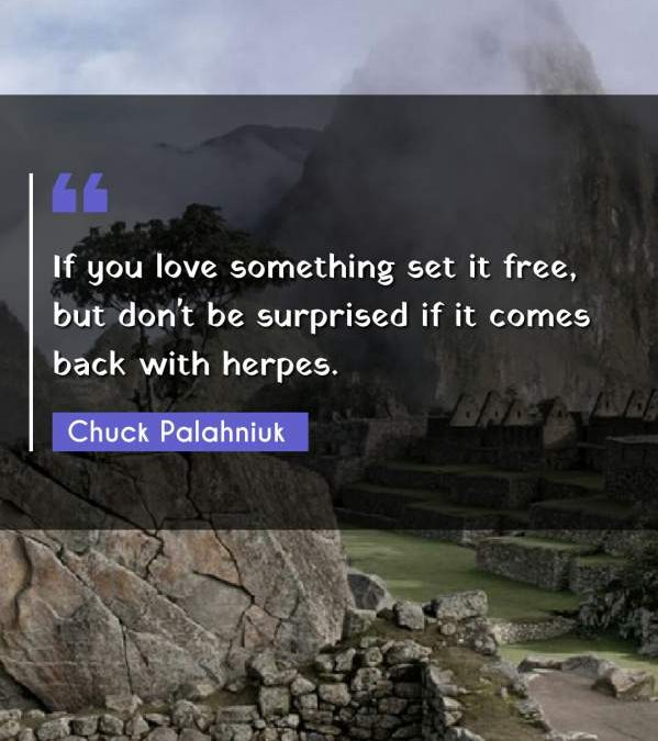 If you love something set it free, but don't be surprised if it comes back with herpes.