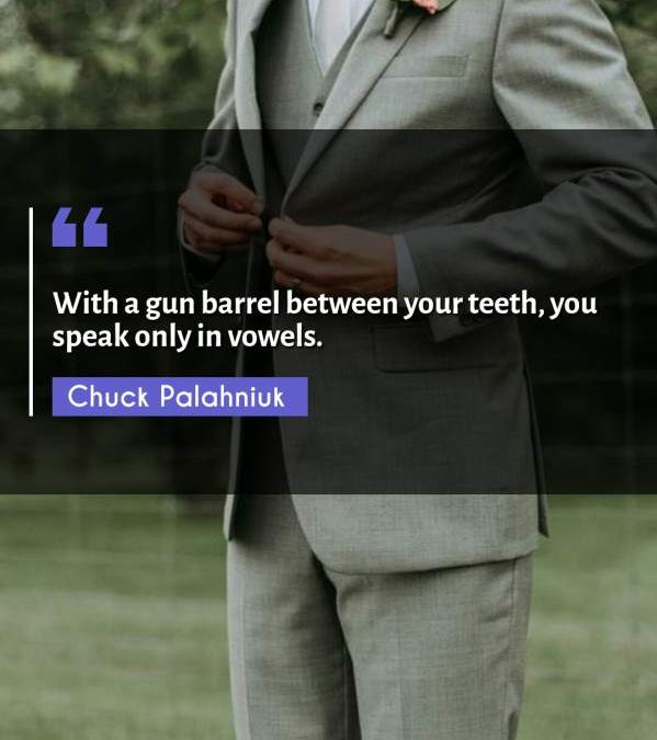 With a gun barrel between your teeth, you speak only in vowels.
