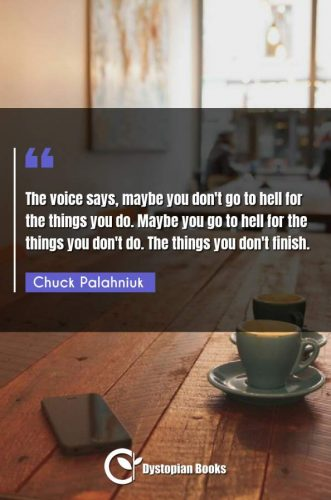 The voice says, maybe you don't go to hell for the things you do. Maybe you go to hell for the things you don't do. The things you don't finish.