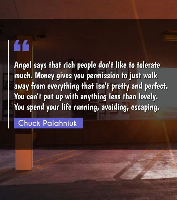 Angel says that rich people don't like to tolerate much. Money gives you permission to just walk away from everything that isn't pretty and perfect. You can't put up with anything less than lovely. You spend your life running, avoiding, escaping.