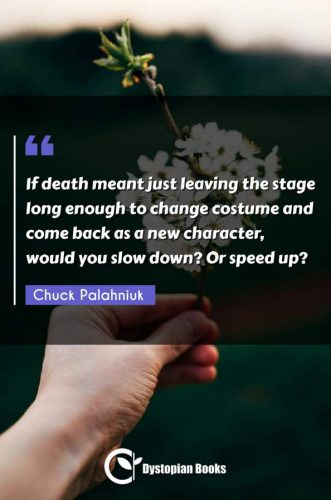 If death meant just leaving the stage long enough to change costume and come back as a new character, would you slow down? Or speed up?
