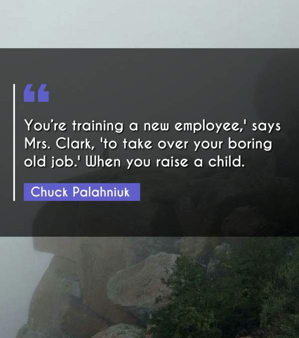 You're training a new employee,' says Mrs. Clark, 'to take over your boring old job.' When you raise a child.