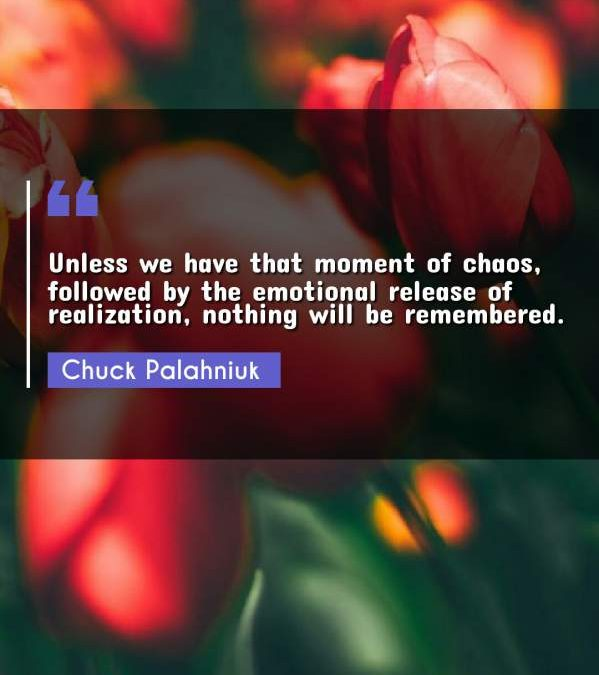 Unless we have that moment of chaos, followed by the emotional release of realization, nothing will be remembered.