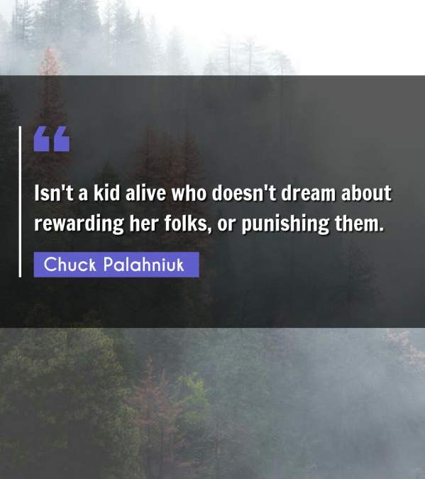 Isn't a kid alive who doesn't dream about rewarding her folks, or punishing them.