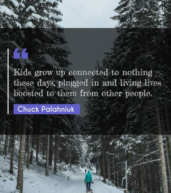 Kids grow up connected to nothing these days, plugged in and living lives boosted to them from other people.