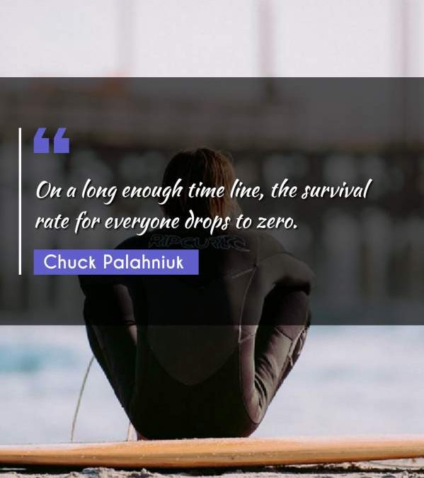 On a long enough time line, the survival rate for everyone drops to zero.