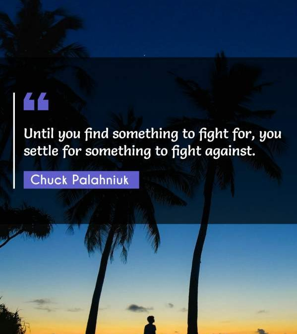 Until you find something to fight for, you settle for something to fight against.
