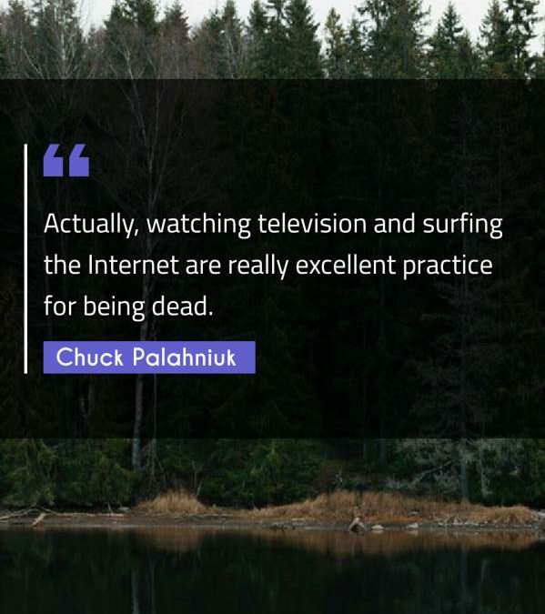 Actually, watching television and surfing the Internet are really excellent practice for being dead.