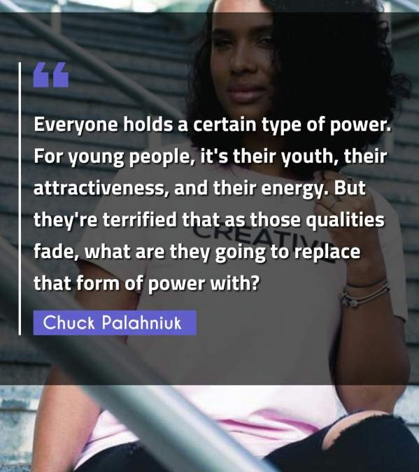Everyone holds a certain type of power. For young people, it's their youth, their attractiveness, and their energy. But they're terrified that as those qualities fade, what are they going to replace that form of power with?