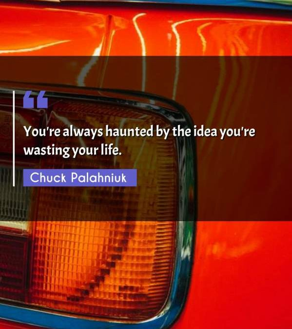 You're always haunted by the idea you're wasting your life.
