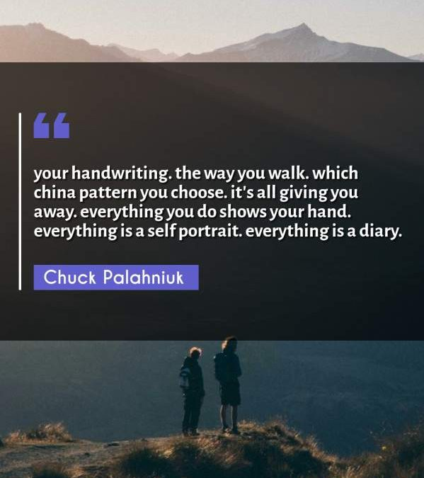your handwriting. the way you walk. which china pattern you choose. it's all giving you away. everything you do shows your hand. everything is a self portrait. everything is a diary.
