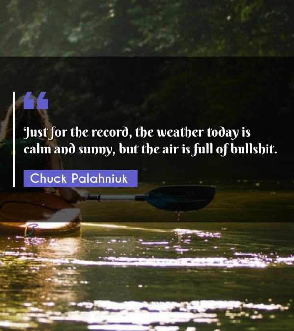 Just for the record, the weather today is calm and sunny, but the air is full of bullshit.