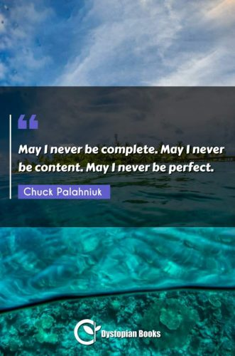 May I never be complete. May I never be content. May I never be perfect.