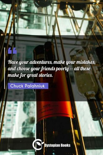 Have your adventures, make your mistakes, and choose your friends poorly -- all these make for great stories.
