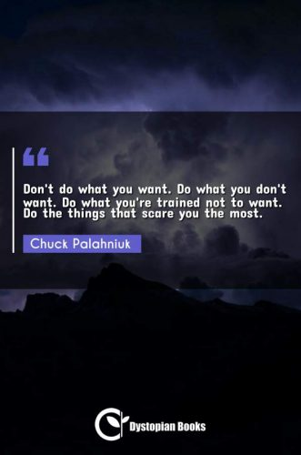 Don't do what you want. Do what you don't want. Do what you're trained not to want. Do the things that scare you the most.