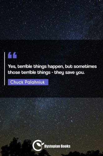 Yes, terrible things happen, but sometimes those terrible things - they save you.