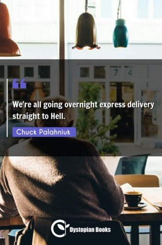 We're all going overnight express delivery straight to Hell.