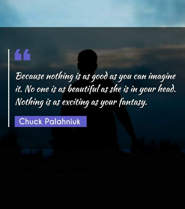Because nothing is as good as you can imagine it. No one is as beautiful as she is in your head. Nothing is as exciting as your fantasy.