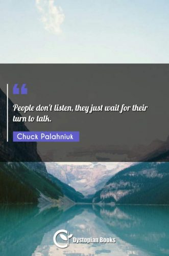 People don't listen, they just wait for their turn to talk.