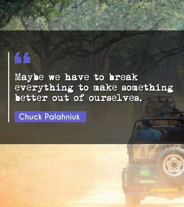 Maybe we have to break everything to make something better out of ourselves.