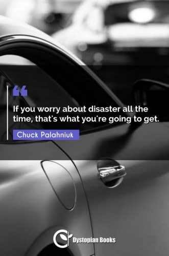 If you worry about disaster all the time, that's what you're going to get.