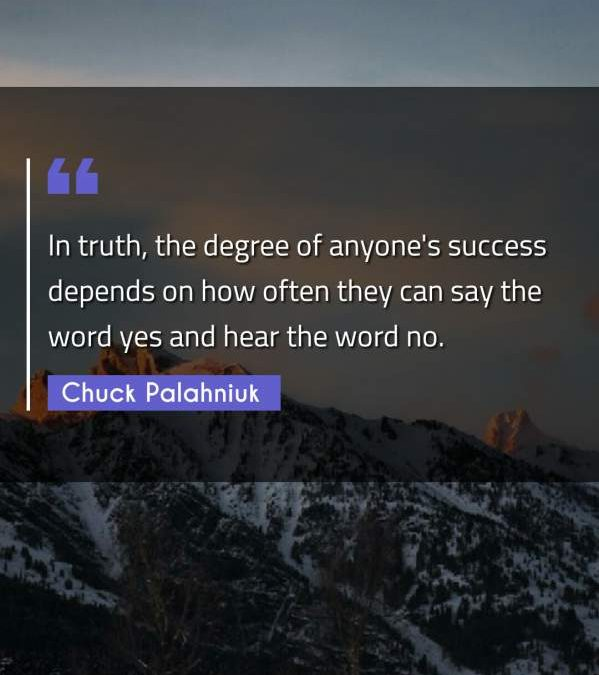 In truth, the degree of anyone's success depends on how often they can say the word yes and hear the word no.