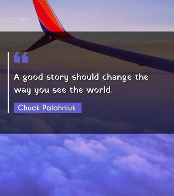 A good story should change the way you see the world.