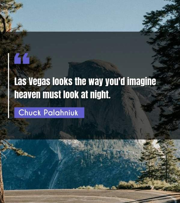 Las Vegas looks the way you'd imagine heaven must look at night.