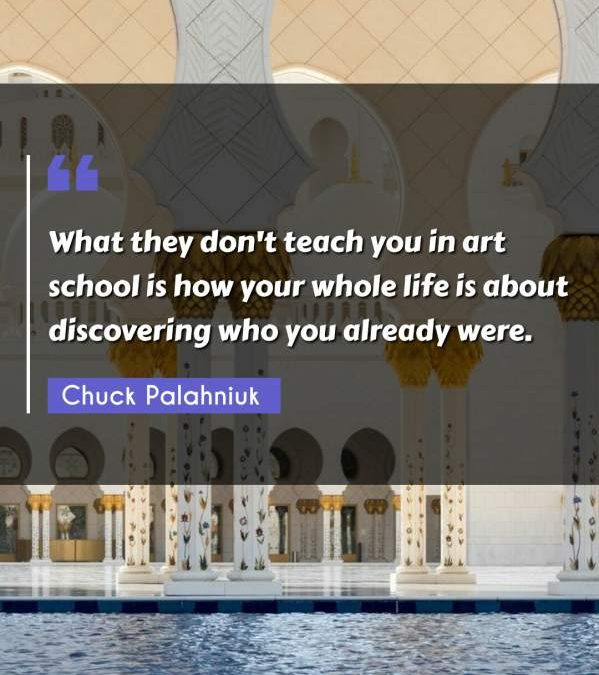What they don't teach you in art school is how your whole life is about discovering who you already were.
