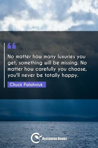 No matter how many luxuries you get, something will be missing. No matter how carefully you choose, you'll never be totally happy.