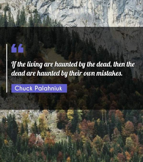 If the living are haunted by the dead, then the dead are haunted by their own mistakes.