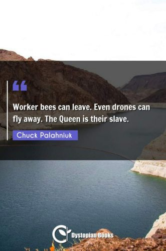 Worker bees can leave. Even drones can fly away. The Queen is their slave.