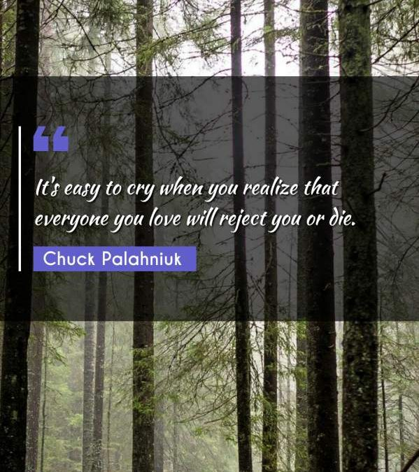 It's easy to cry when you realize that everyone you love will reject you or die.