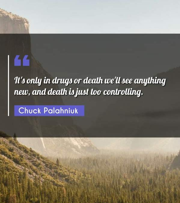 It's only in drugs or death we'll see anything new, and death is just too controlling.