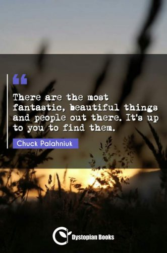 There are the most fantastic, beautiful things and people out there. It's up to you to find them.