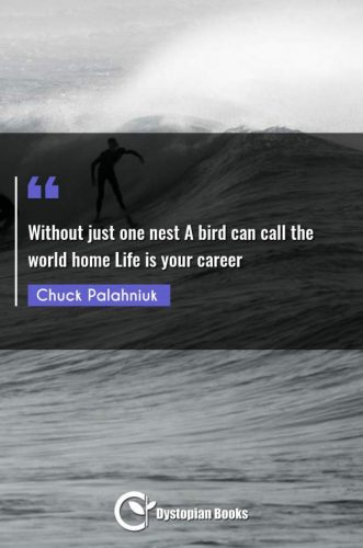 Without just one nest A bird can call the world home Life is your career
