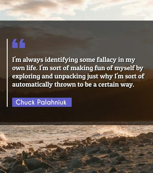 I'm always identifying some fallacy in my own life. I'm sort of making fun of myself by exploring and unpacking just why I'm sort of automatically thrown to be a certain way.