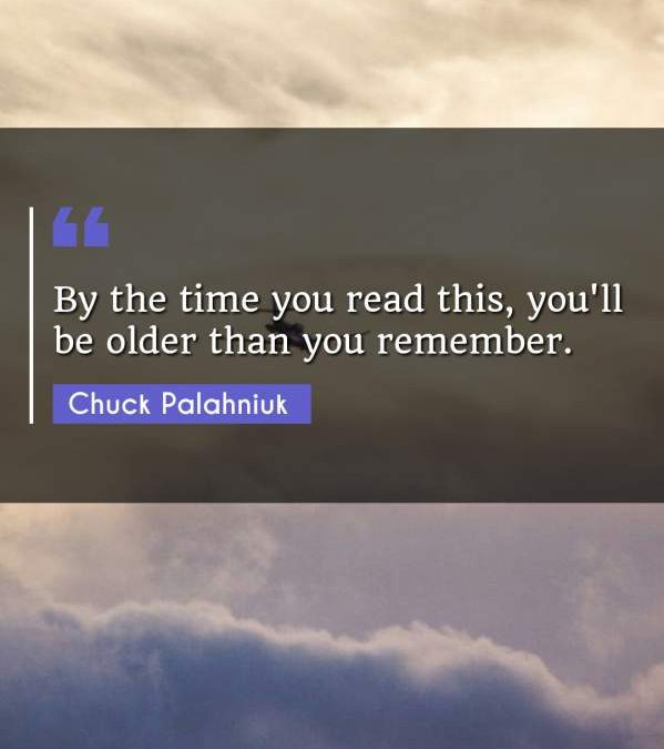 By the time you read this, you'll be older than you remember.
