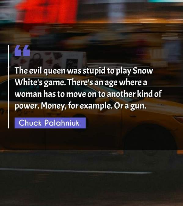 The evil queen was stupid to play Snow White's game. There's an age where a woman has to move on to another kind of power. Money, for example. Or a gun.