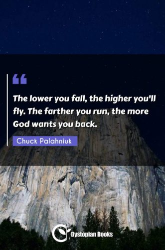 The lower you fall, the higher you'll fly. The farther you run, the more God wants you back.