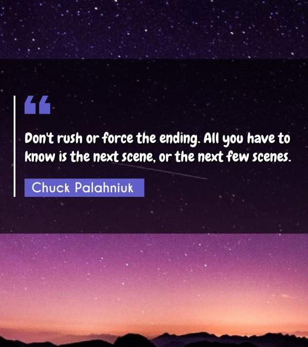 Don't rush or force the ending. All you have to know is the next scene, or the next few scenes.