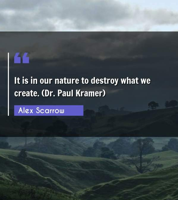 It is in our nature to destroy what we create. (Dr. Paul Kramer)