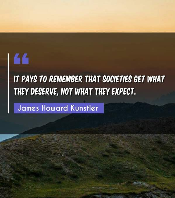 It pays to remember that societies get what they deserve, not what they expect.