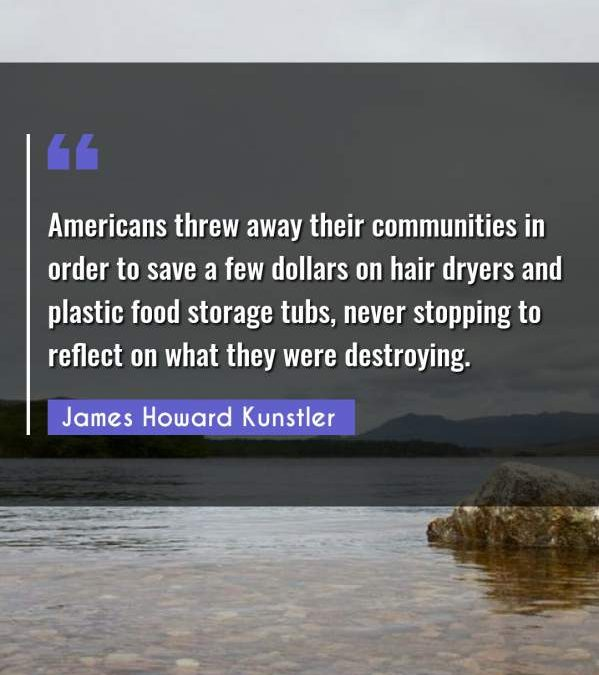 Americans threw away their communities in order to save a few dollars on hair dryers and plastic food storage tubs, never stopping to reflect on what they were destroying.
