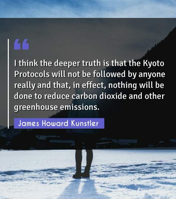 I think the deeper truth is that the Kyoto Protocols will not be followed by anyone really and that, in effect, nothing will be done to reduce carbon dioxide and other greenhouse emissions.