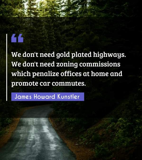 We don't need gold plated highways. We don't need zoning commissions which penalize offices at home and promote car commutes.