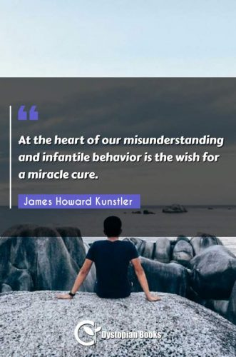At the heart of our misunderstanding and infantile behavior is the wish for a miracle cure.