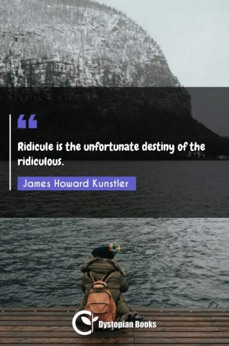 Ridicule is the unfortunate destiny of the ridiculous.