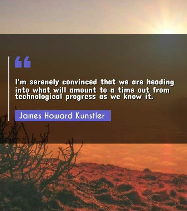 I'm serenely convinced that we are heading into what will amount to a time out from technological progress as we know it.