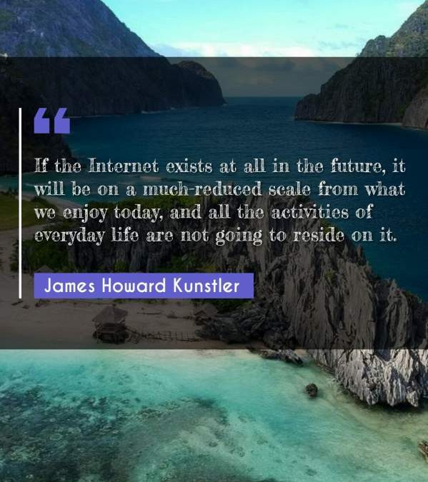 If the Internet exists at all in the future, it will be on a much-reduced scale from what we enjoy today, and all the activities of everyday life are not going to reside on it.